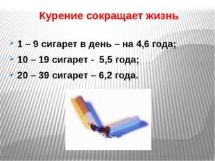 Курение сокращает жизнь 1 – 9 сигарет в день – на 4,6 года; 10 – 19 сигарет -
