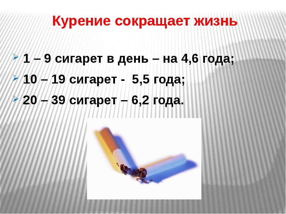 Курение сокращает жизнь 1 – 9 сигарет в день – на 4,6 года; 10 – 19 сигарет -...