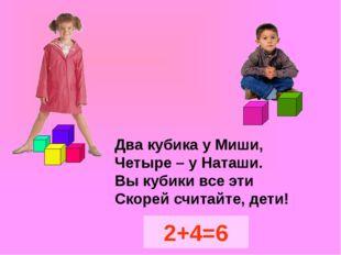 Два кубика у Миши, Четыре – у Наташи. Вы кубики все эти Скорей считайте, дет