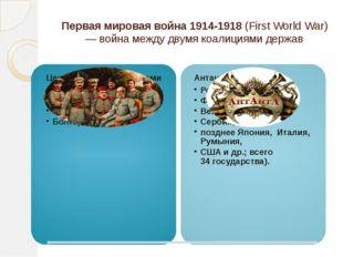 Первая мировая война 1914-1918(First World War) — война между двумякоалиция