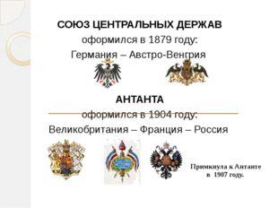 СОЮЗ ЦЕНТРАЛЬНЫХ ДЕРЖАВ оформился в 1879 году: Германия – Австро-Венгрия АНТ