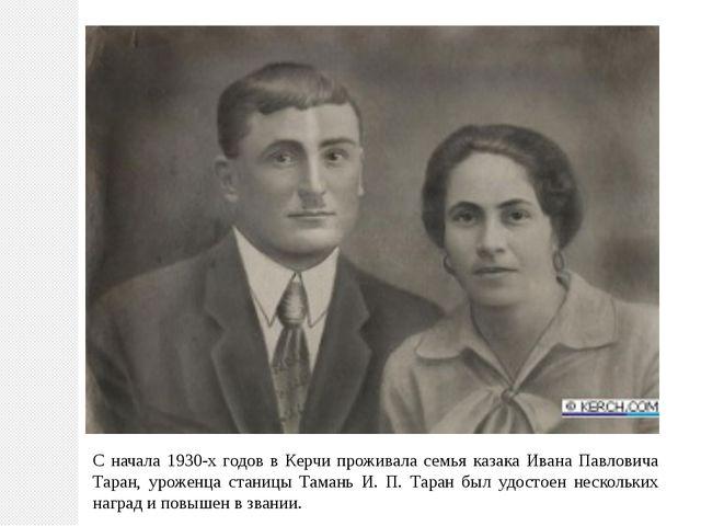 С начала 1930-х годов в Керчи проживала семья казака Ивана Павловича Таран, у...