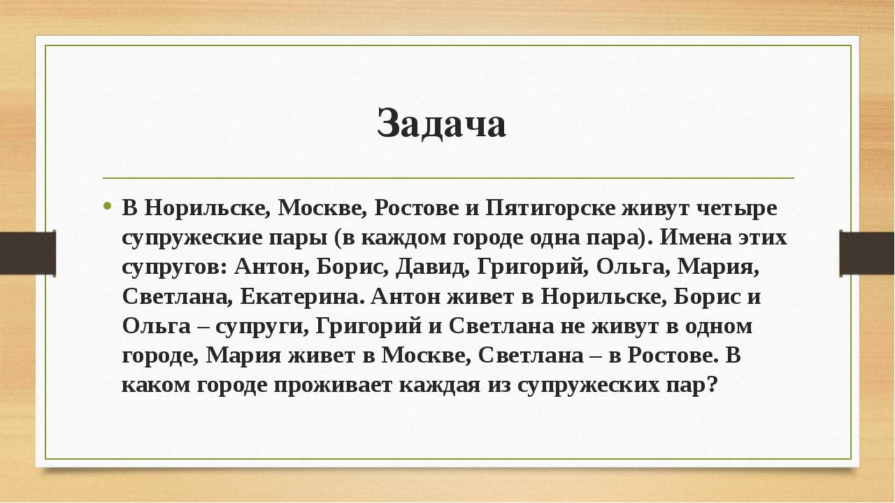 Задача В Норильске, Москве, Ростове и Пятигорске живут четыре супружеские пар...
