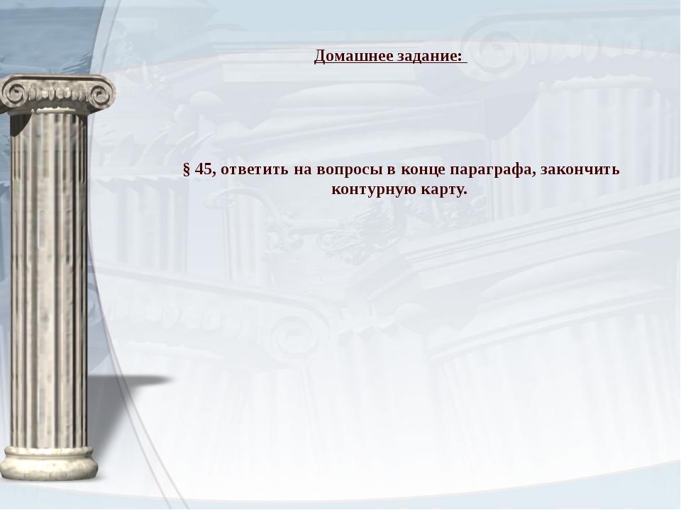 § 45, ответить на вопросы в конце параграфа, закончить контурную карту. Дома...