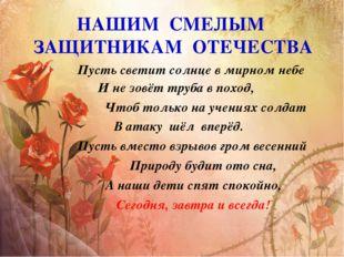 НАШИМ СМЕЛЫМ ЗАЩИТНИКАМ ОТЕЧЕСТВА Пусть светит солнце в мирном небе И не зовё