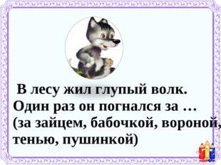 В лесу жил глупый волк. Один раз он погнался за … (за зайцем, бабочкой, воро