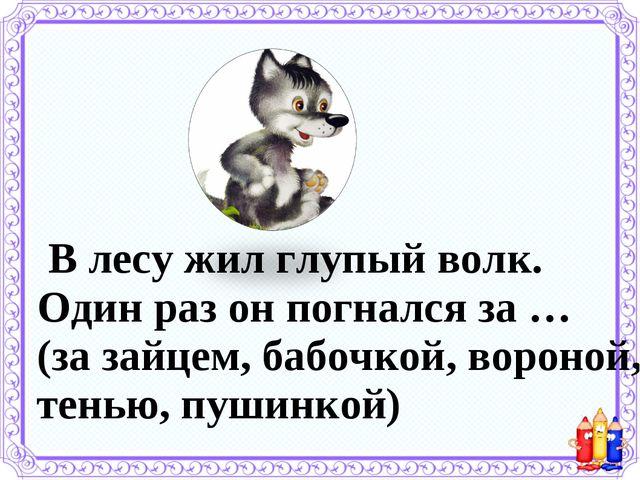 В лесу жил глупый волк. Один раз он погнался за … (за зайцем, бабочкой, воро...