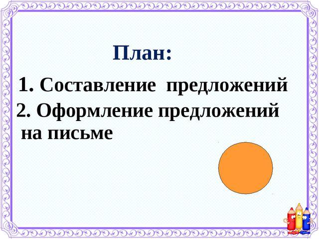 План: 1. Составление предложений 2. Оформление предложений на письме