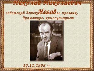 Николай Николаевич Носов 10.11.1908 – 26.07.1976 советский детский писатель-п