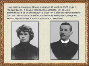 Николай Николаевич Носов родился 10 ноября 1908 года в городе Киеве, в семье