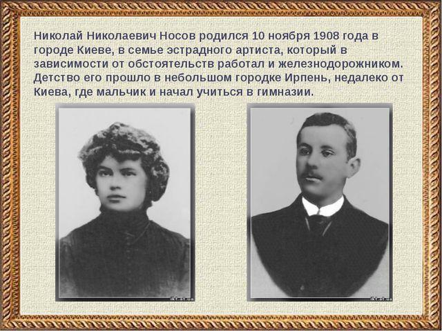 Николай Николаевич Носов родился 10 ноября 1908 года в городе Киеве, в семье...