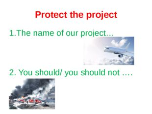 Protect the project 1.The name of our project… 2. You should/ you should not ….