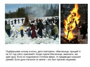 Подбрасывая солому в огонь, дети повторяли: «Масленица, прощай! А на тот год
