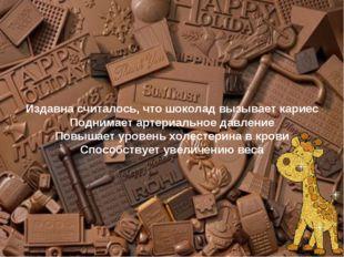 Издавна считалось, что шоколад вызывает кариес Поднимает артериальное давлени