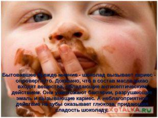 Бытовавшее прежде мнение - шоколад вызывает кариес - опровергнуто. Доказано,