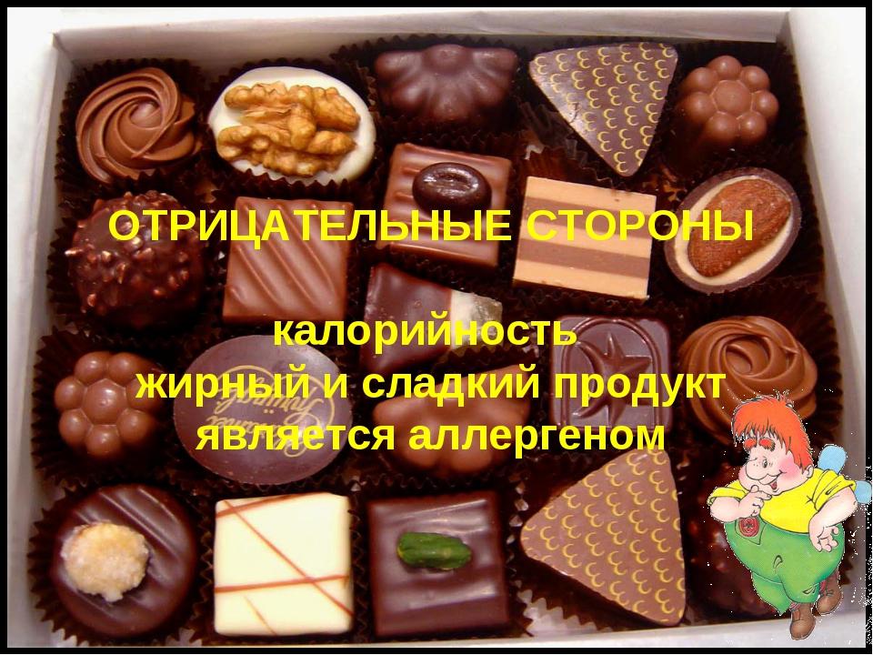 ОТРИЦАТЕЛЬНЫЕ СТОРОНЫ калорийность жирный и сладкий продукт является аллергеном
