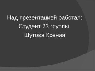 Над презентацией работал: Студент 23 группы Шутова Ксения