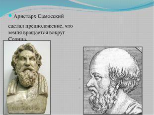 Аристарх Самосский сделал предположение, что земля вращается вокруг Солнца.