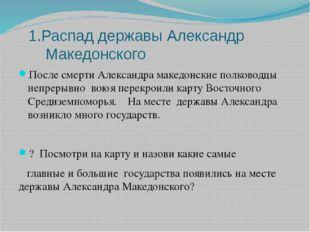 1.Распад державы Александр Македонского После смерти Александра македонские