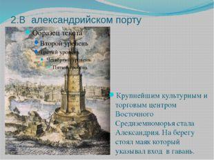 2.В александрийском порту Крупнейшим культурным и торговым центром Восточного