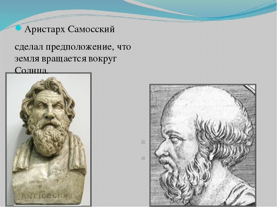 Аристарх Самосский сделал предположение, что земля вращается вокруг Солнца....