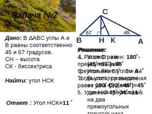 Задача №2 Дано: В ∆ABC углы А и В равны соответственно 45 и 67 градусов. СН