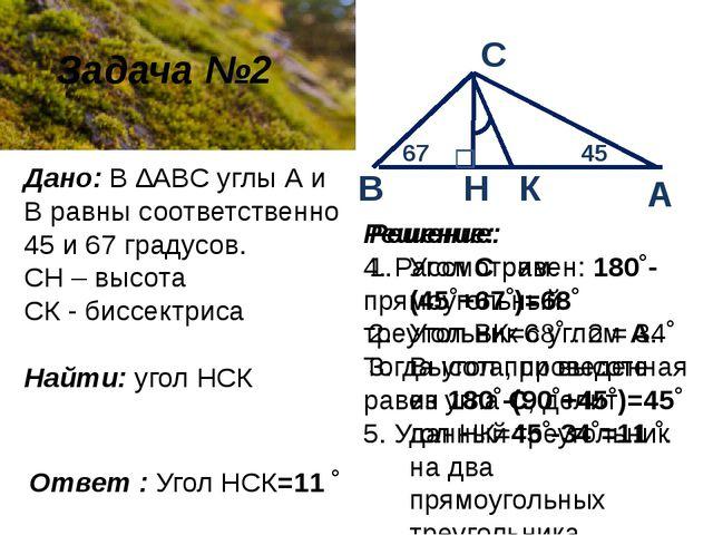 Задача №2 Дано: В ∆ABC углы А и В равны соответственно 45 и 67 градусов. СН...