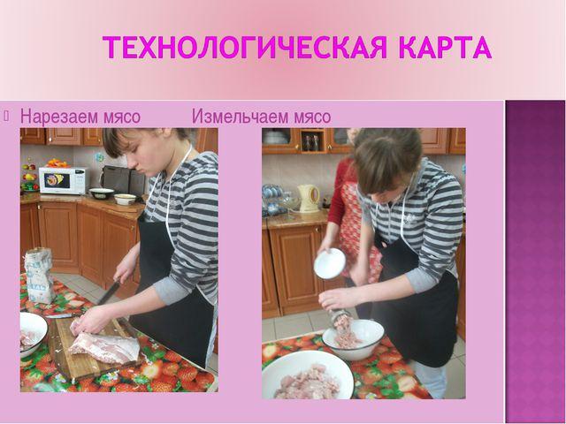 Нарезаем мясо Измельчаем мясо