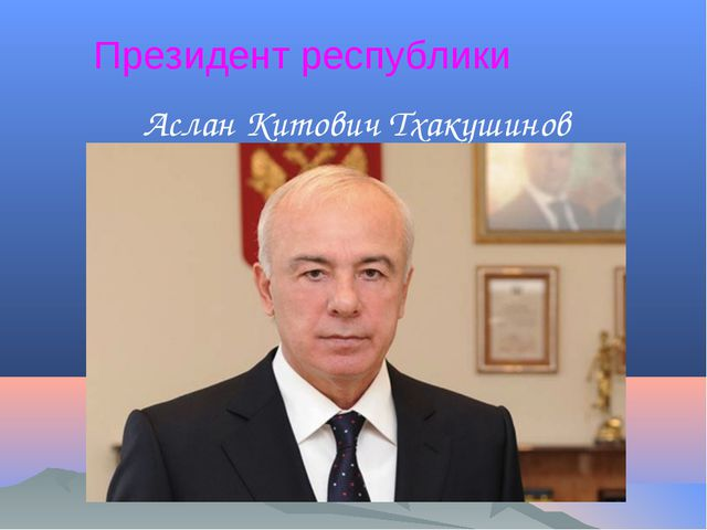 Президент республики Аслан Китович Тхакушинов