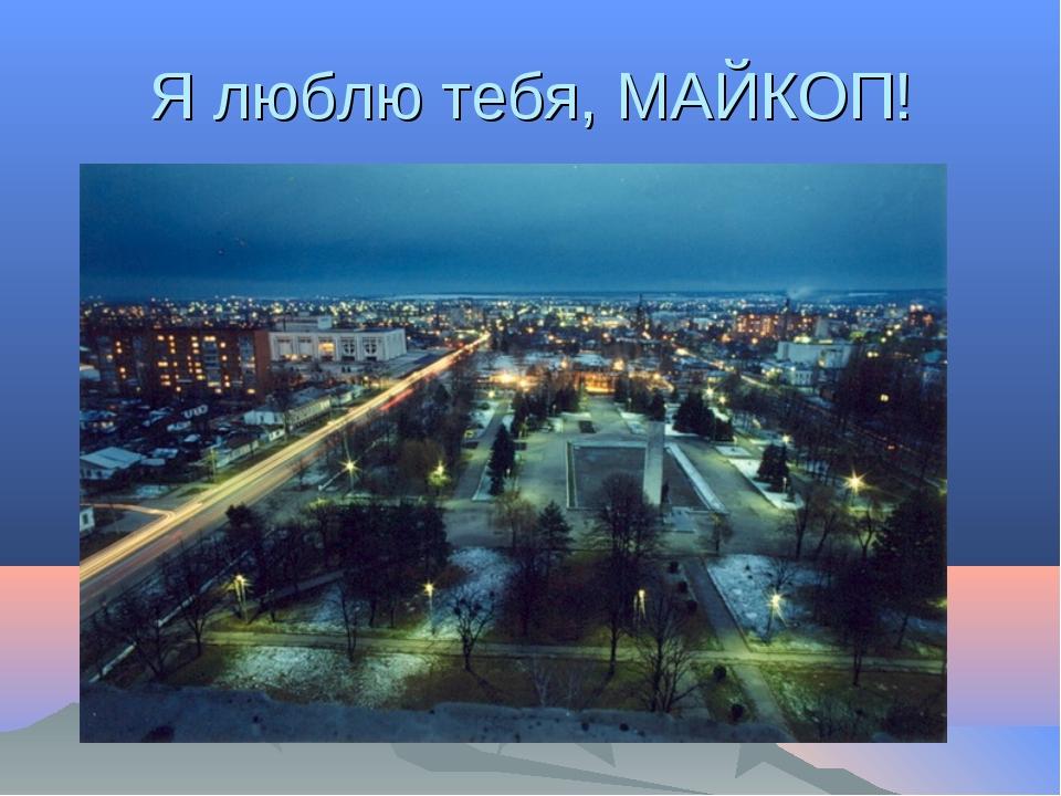 Я люблю тебя, МАЙКОП!