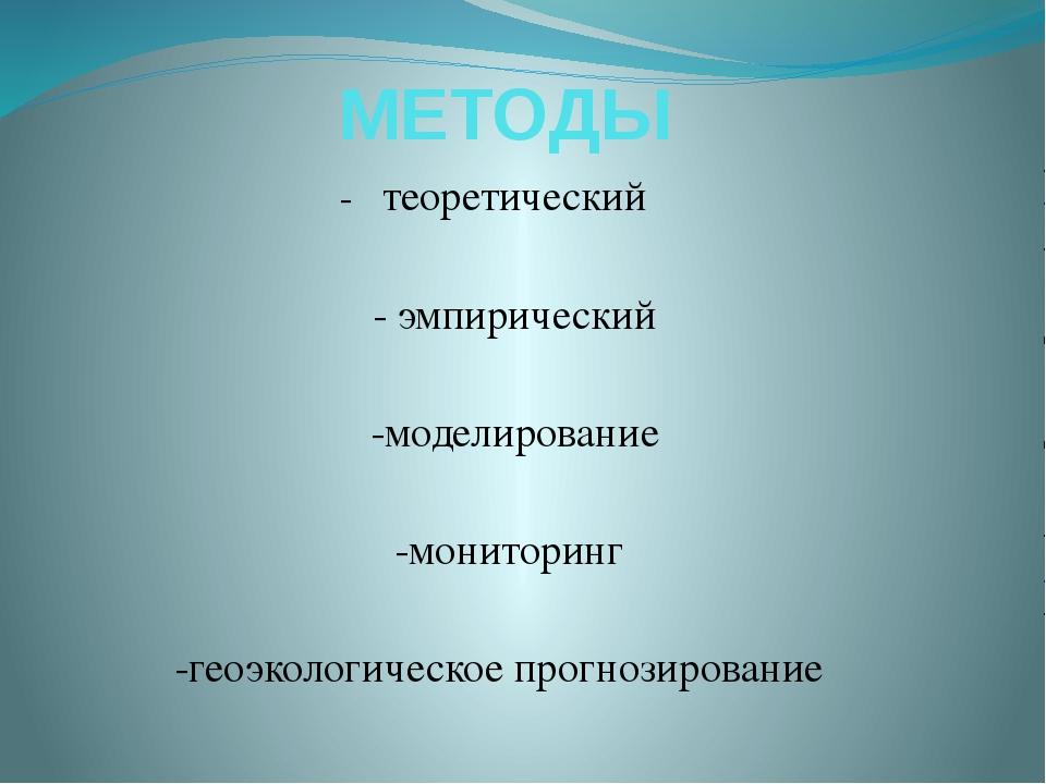 МЕТОДЫ -теоретический -эмпирический -моделирование -мониторинг -гео...
