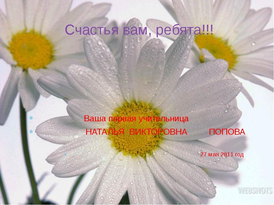 Ваша первая учительница НАТАЛЬЯ ВИКТОРОВНА ПОПОВА 27 мая 2011 год Счастья ва...