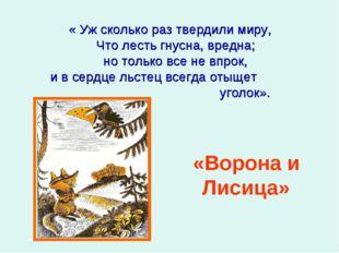 « Уж сколько раз твердили миру, Что лесть гнусна, вредна; но только все не в