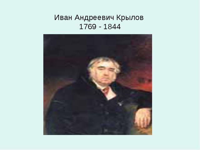 Иван Андреевич Крылов 1769 - 1844