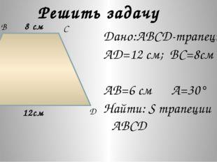 Решить задачу Дано:ABCD-трапеция AD=12 см; BC=8см AB=6 см A=30° Найти: S трап