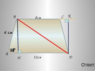 Ответ: 30 B C D 8см A H 12см D К 6 см