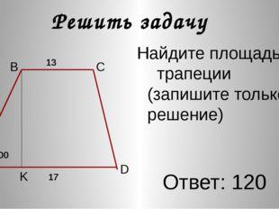 Найдите площадь трапеции (запишите только решение) Ответ: 120 Решить задачу A K