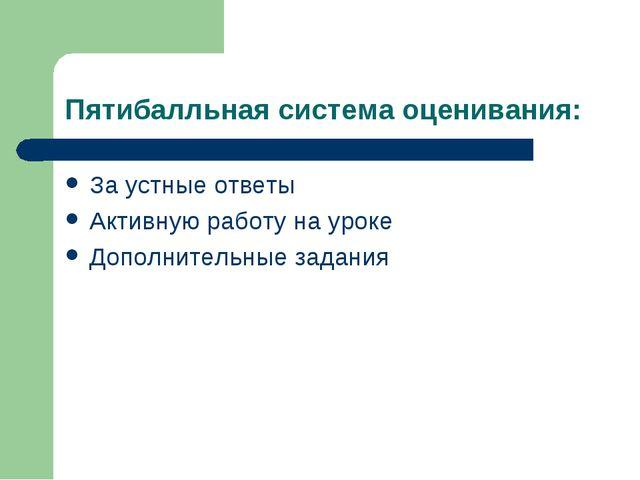 Пятибалльная система оценивания: За устные ответы Активную работу на уроке До...
