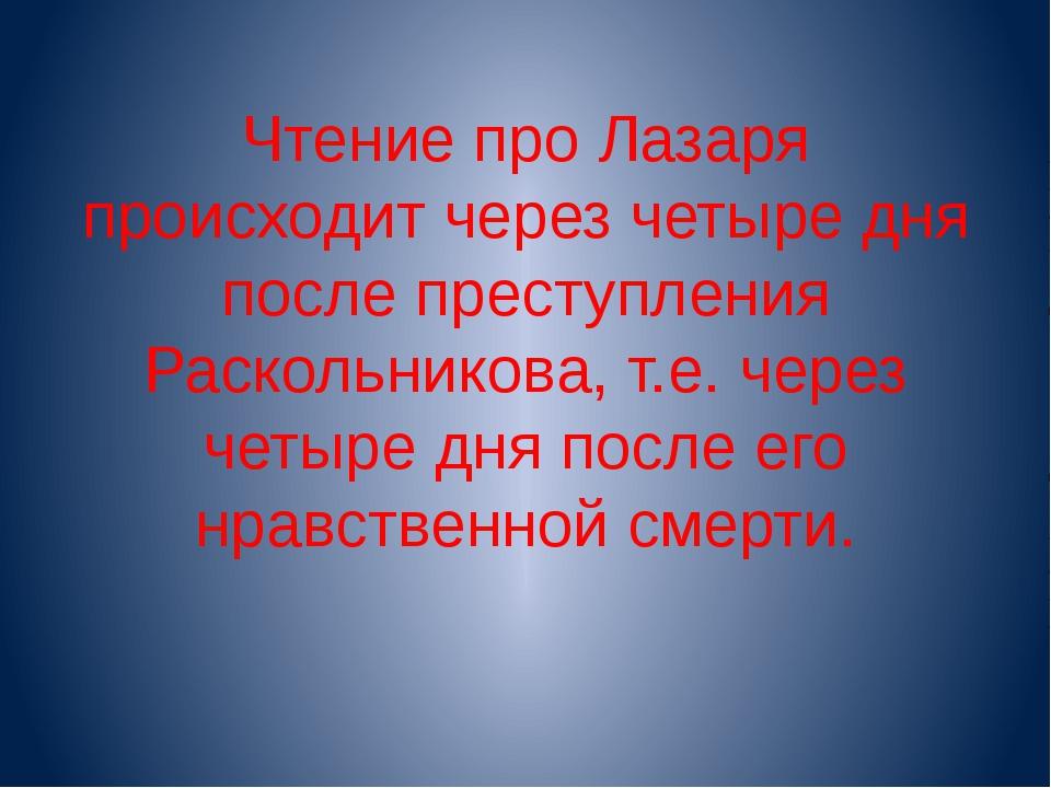 Чтение про Лазаря происходит через четыре дня после преступления Раскольников...
