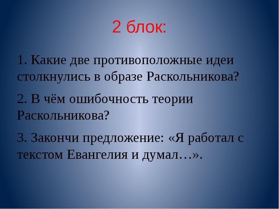 2 блок: 1. Какие две противоположные идеи столкнулись в образе Раскольникова?...