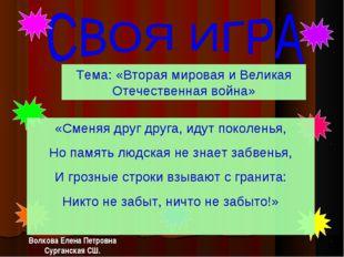 Тема: «Вторая мировая и Великая Отечественная война» Волкова Елена Петровна С