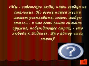 «Мы - советские люди, наши сердца не стальные. Но огонь нашей мести может рас
