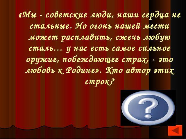 «Мы - советские люди, наши сердца не стальные. Но огонь нашей мести может рас...