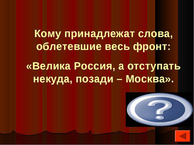 Кому принадлежат слова, облетевшие весь фронт: «Велика Россия, а отступать не...