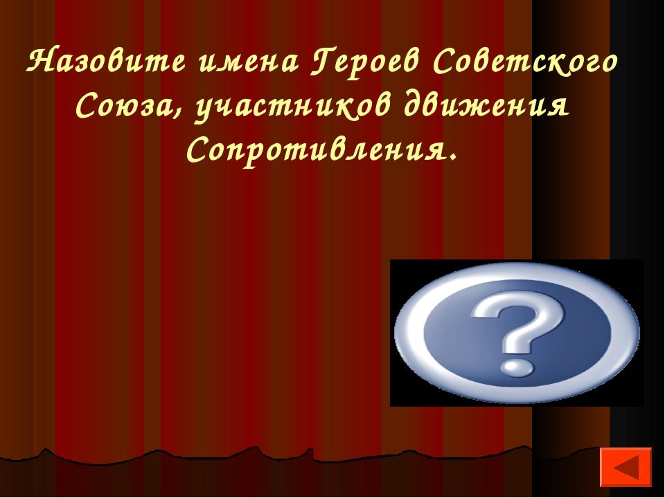 Назовите имена Героев Советского Союза, участников движения Сопротивления. А....