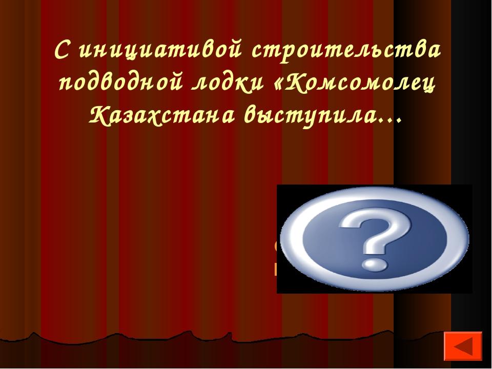 С инициативой строительства подводной лодки «Комсомолец Казахстана выступила…...
