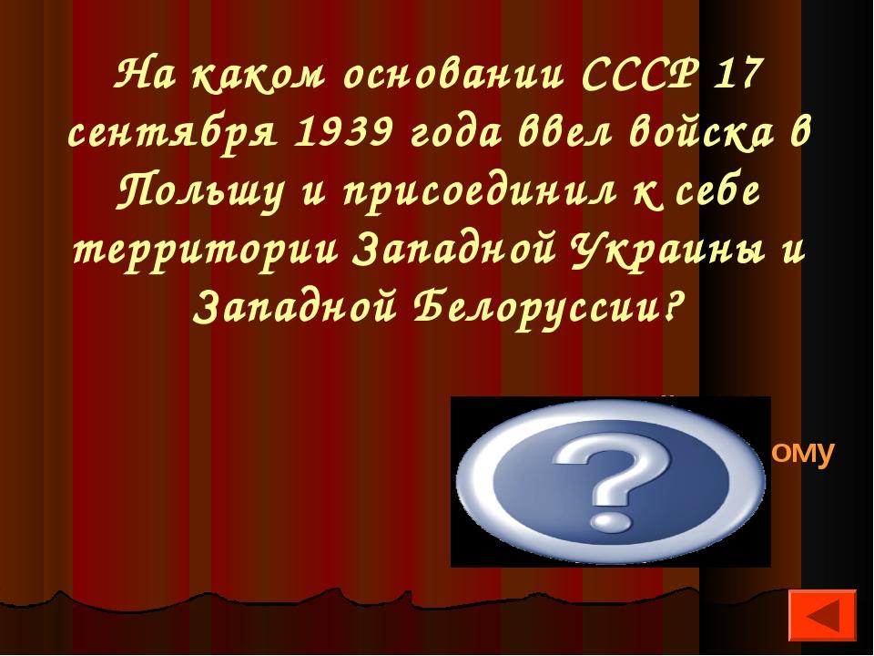 На каком основании СССР 17 сентября 1939 года ввел войска в Польшу и присоеди...