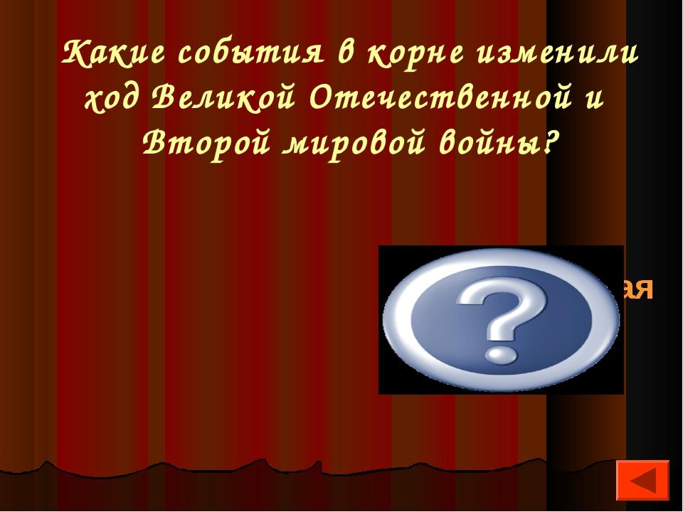 Какие события в корне изменили ход Великой Отечественной и Второй мировой вой...