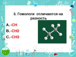 3. Гомологи отличаются на разность -CН -CН2 -CН3