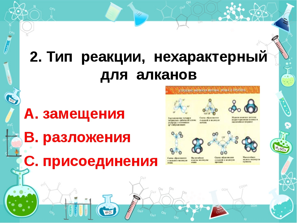 2. Тип реакции, нехарактерный для алканов А. замещения В. разложения С. присо...
